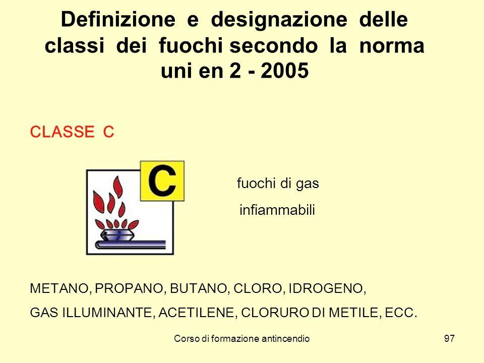Corso di formazione antincendio97 Definizione e designazione delle classi dei fuochi secondo la norma uni en 2 - 2005 CLASSE C fuochi di gas infiammabili METANO, PROPANO, BUTANO, CLORO, IDROGENO, GAS ILLUMINANTE, ACETILENE, CLORURO DI METILE, ECC.