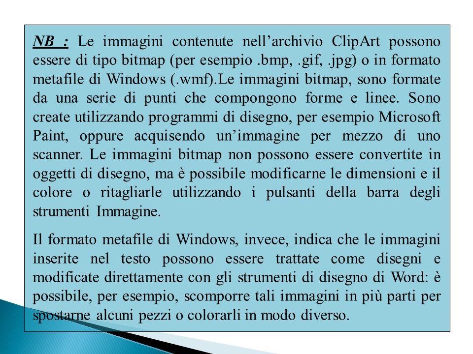 NB : Le immagini contenute nellarchivio ClipArt possono essere di tipo bitmap (per esempio.bmp,.gif,.jpg) o in formato metafile di Windows (.wmf).Le immagini bitmap, sono formate da una serie di punti che compongono forme e linee.