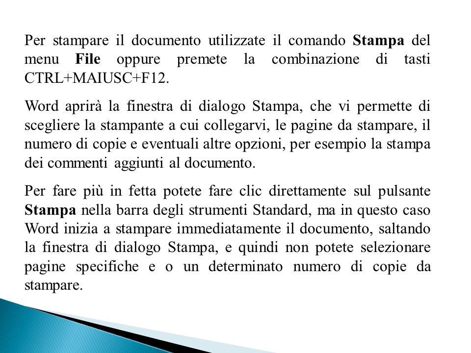 Per stampare il documento utilizzate il comando Stampa del menu File oppure premete la combinazione di tasti CTRL+MAIUSC+F12. Word aprirà la finestra
