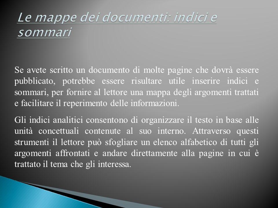 Se avete scritto un documento di molte pagine che dovrà essere pubblicato, potrebbe essere risultare utile inserire indici e sommari, per fornire al lettore una mappa degli argomenti trattati e facilitare il reperimento delle informazioni.