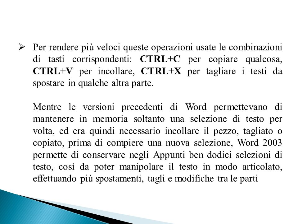 Per rendere più veloci queste operazioni usate le combinazioni di tasti corrispondenti: CTRL+C per copiare qualcosa, CTRL+V per incollare, CTRL+X per