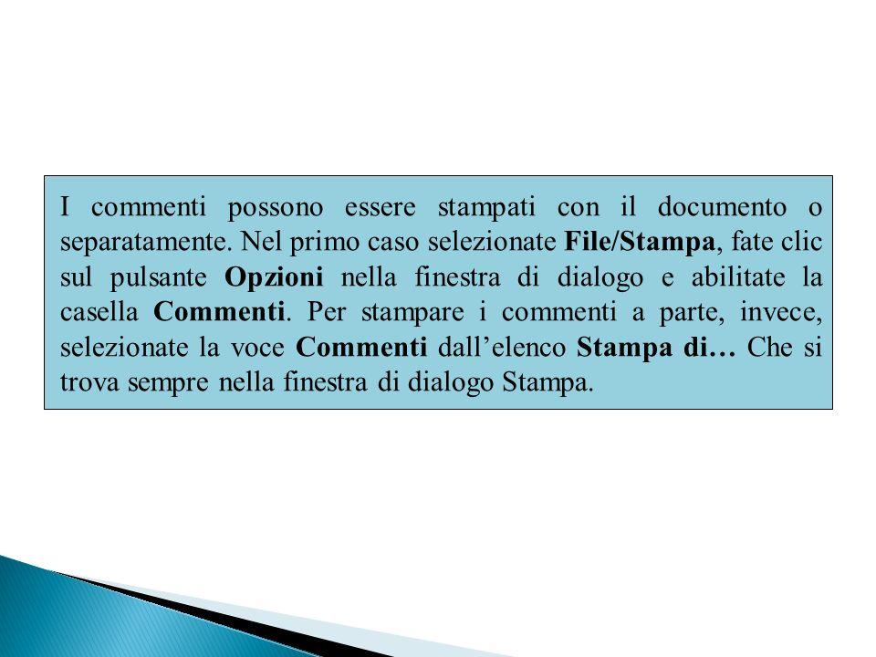I commenti possono essere stampati con il documento o separatamente. Nel primo caso selezionate File/Stampa, fate clic sul pulsante Opzioni nella fine