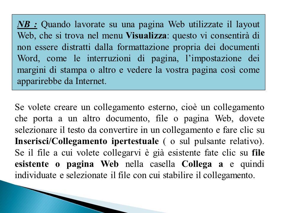 NB : Quando lavorate su una pagina Web utilizzate il layout Web, che si trova nel menu Visualizza: questo vi consentirà di non essere distratti dalla formattazione propria dei documenti Word, come le interruzioni di pagina, limpostazione dei margini di stampa o altro e vedere la vostra pagina così come apparirebbe da Internet.