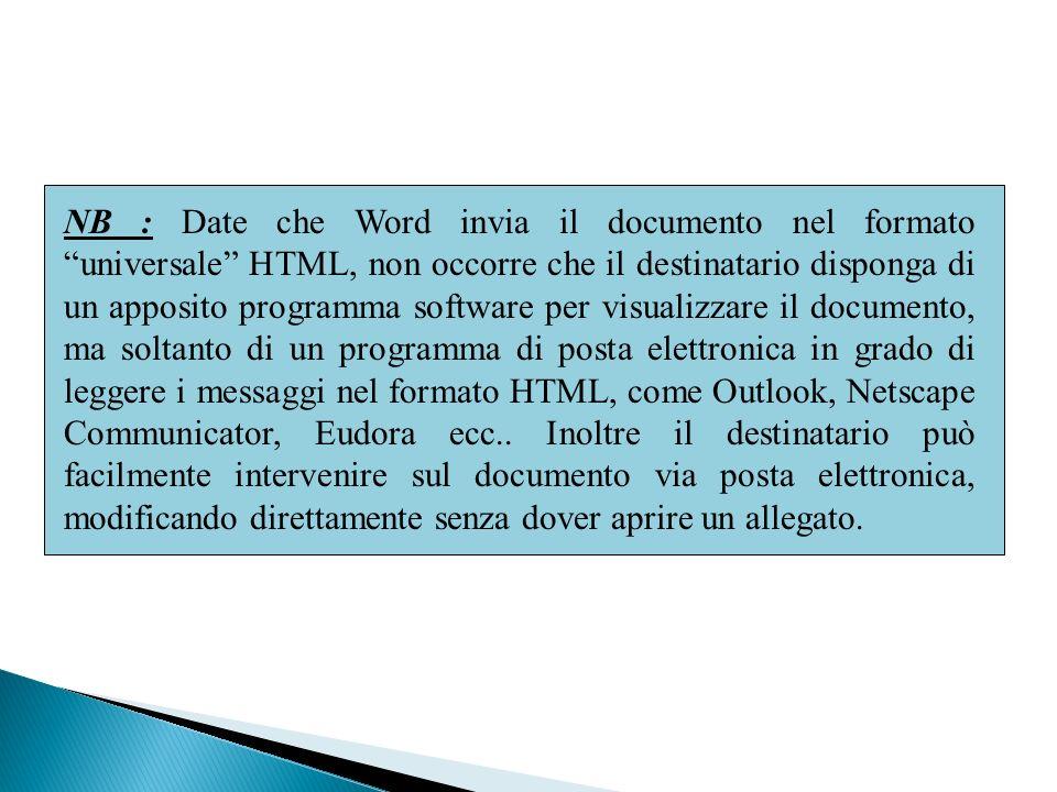 NB : Date che Word invia il documento nel formato universale HTML, non occorre che il destinatario disponga di un apposito programma software per visualizzare il documento, ma soltanto di un programma di posta elettronica in grado di leggere i messaggi nel formato HTML, come Outlook, Netscape Communicator, Eudora ecc..