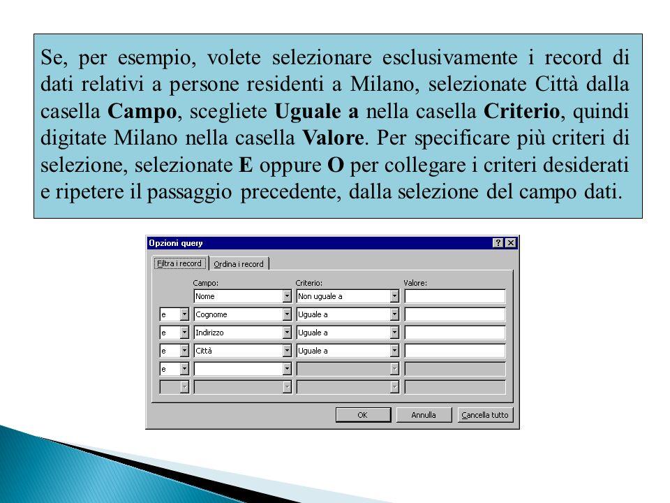 Se, per esempio, volete selezionare esclusivamente i record di dati relativi a persone residenti a Milano, selezionate Città dalla casella Campo, scegliete Uguale a nella casella Criterio, quindi digitate Milano nella casella Valore.