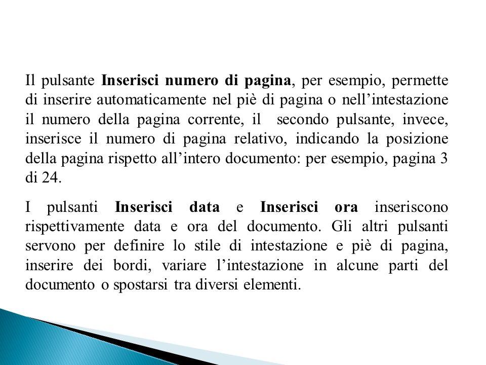 Il pulsante Inserisci numero di pagina, per esempio, permette di inserire automaticamente nel piè di pagina o nellintestazione il numero della pagina corrente, il secondo pulsante, invece, inserisce il numero di pagina relativo, indicando la posizione della pagina rispetto allintero documento: per esempio, pagina 3 di 24.
