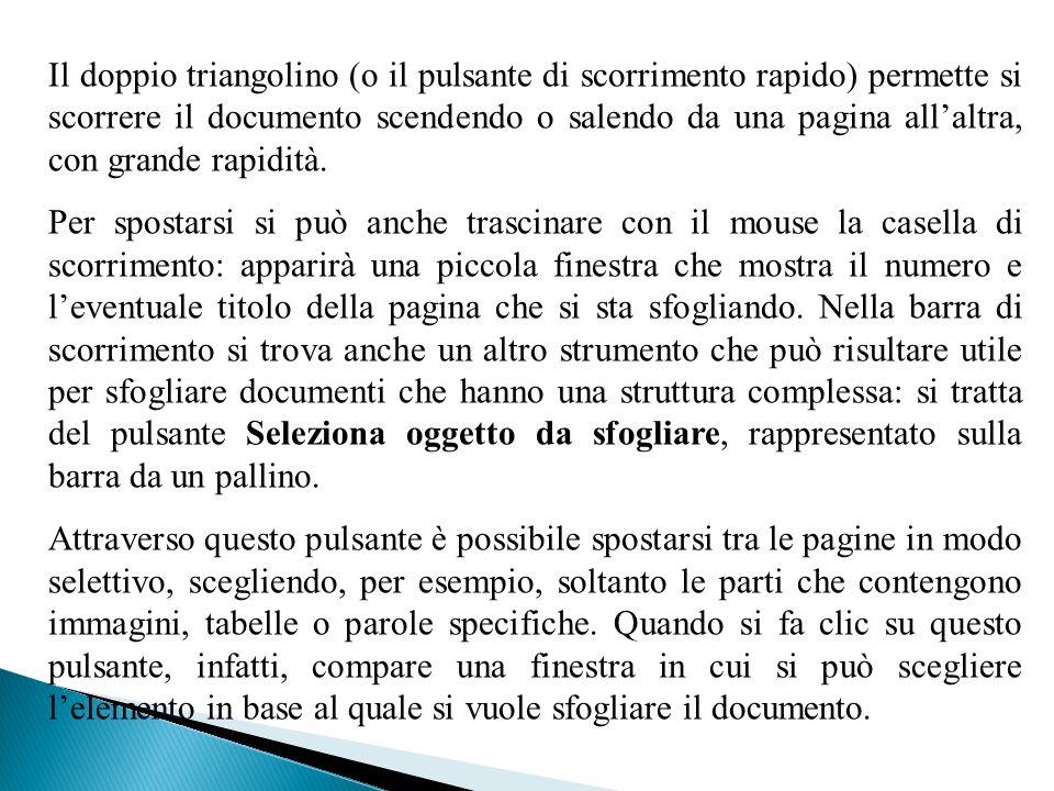 Il doppio triangolino (o il pulsante di scorrimento rapido) permette si scorrere il documento scendendo o salendo da una pagina allaltra, con grande rapidità.