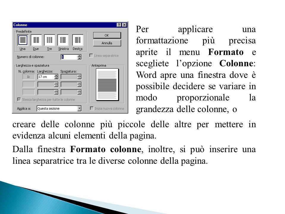 Per applicare una formattazione più precisa aprite il menu Formato e scegliete lopzione Colonne: Word apre una finestra dove è possibile decidere se v
