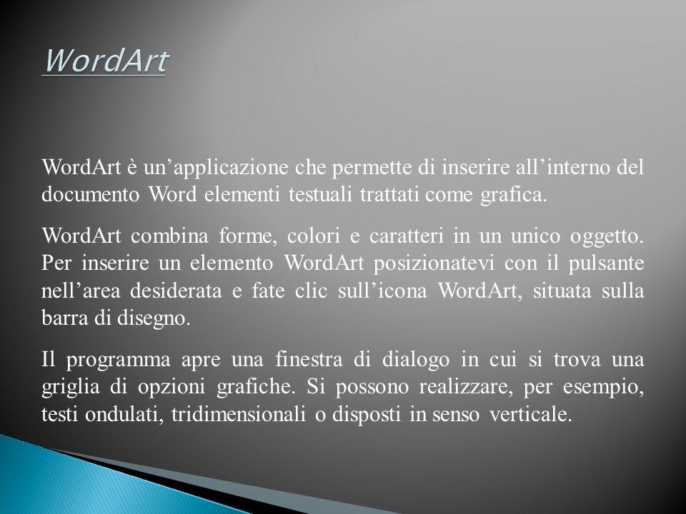 WordArt è unapplicazione che permette di inserire allinterno del documento Word elementi testuali trattati come grafica.