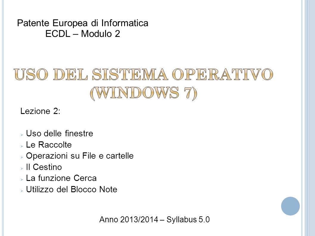 Lezione 2: Uso delle finestre Le Raccolte Operazioni su File e cartelle Il Cestino La funzione Cerca Utilizzo del Blocco Note Patente Europea di Informatica ECDL – Modulo 2 Anno 2013/2014 – Syllabus 5.0