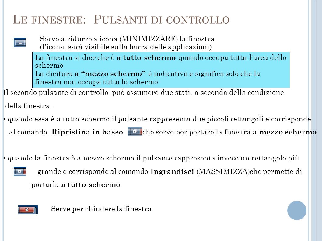 Il secondo pulsante di controllo può assumere due stati, a seconda della condizione della finestra: quando essa è a tutto schermo il pulsante rappresenta due piccoli rettangoli e corrisponde al comando Ripristina in basso che serve per portare la finestra a mezzo schermo quando la finestra è a mezzo schermo il pulsante rappresenta invece un rettangolo più grande e corrisponde al comando Ingrandisci (MASSIMIZZA)che permette di portarla a tutto schermo L E FINESTRE : P ULSANTI DI CONTROLLO Serve a ridurre a icona (MINIMIZZARE) la finestra (licona sarà visibile sulla barra delle applicazioni) Serve per chiudere la finestra La finestra si dice che è a tutto schermo quando occupa tutta larea dello schermo La dicitura a mezzo schermo è indicativa e significa solo che la finestra non occupa tutto lo schermo