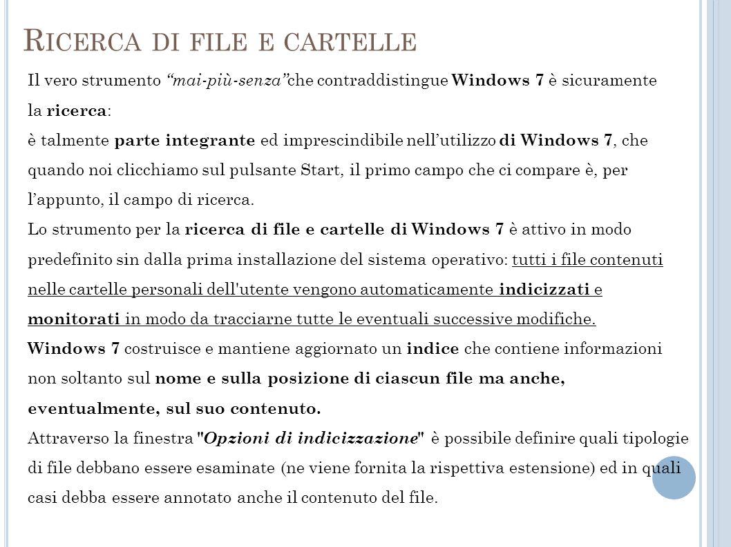 R ICERCA DI FILE E CARTELLE Il vero strumento mai-più-senza che contraddistingue Windows 7 è sicuramente la ricerca : è talmente parte integrante ed imprescindibile nellutilizzo di Windows 7, che quando noi clicchiamo sul pulsante Start, il primo campo che ci compare è, per lappunto, il campo di ricerca.