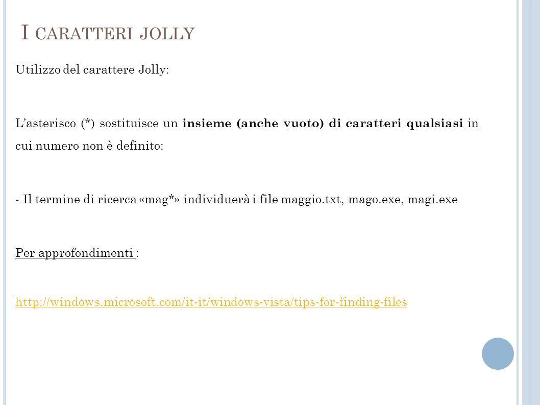 I CARATTERI JOLLY Utilizzo del carattere Jolly: Lasterisco (*) sostituisce un insieme (anche vuoto) di caratteri qualsiasi in cui numero non è definito: - Il termine di ricerca «mag*» individuerà i file maggio.txt, mago.exe, magi.exe Per approfondimenti : http://windows.microsoft.com/it-it/windows-vista/tips-for-finding-files