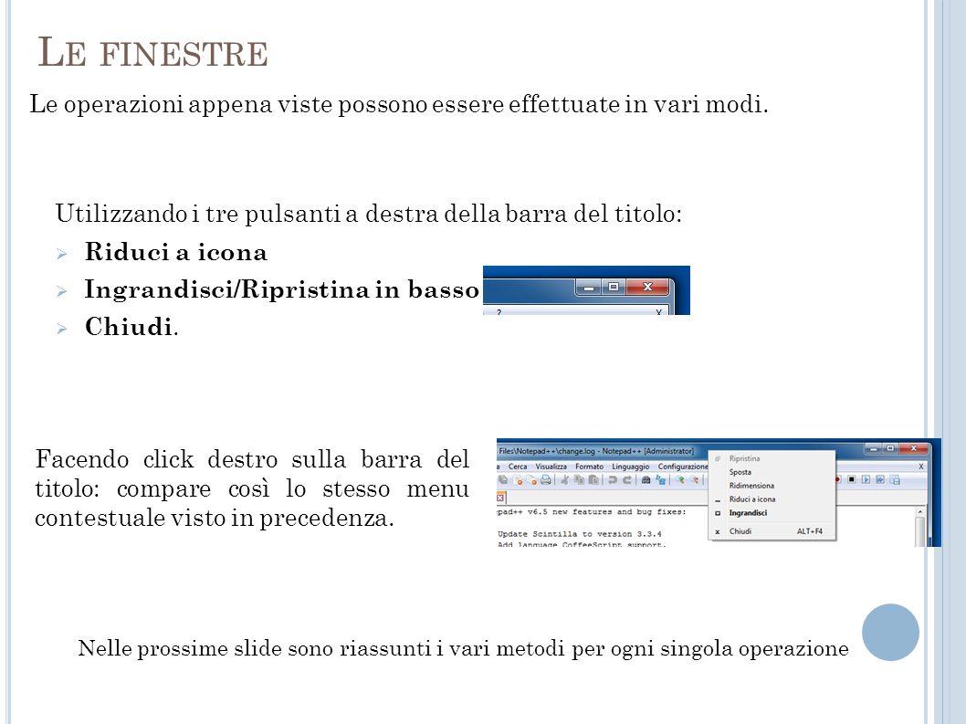 R IDURRE A ICONA UNA FINESTRA Utilizzando il pulsante di sinistra nella barra del titolo Facendo click sull icona nella barra delle applicazioni (il clic sullicona della finestra situata nella barra delle applicazioni ha leffetto di ridurre la finestra ad icona, se la finestra non è lo è, di riportarla allo stato precedente la riduzione ad icona nel caso invece la finestra sia già ridotta ad icona) Utilizzando il menu contestuale che si visualizza cliccando sull icona a sinistra della barra del titolo cliccando col destro sulla barra del titolo (appare così il menu contestuale)