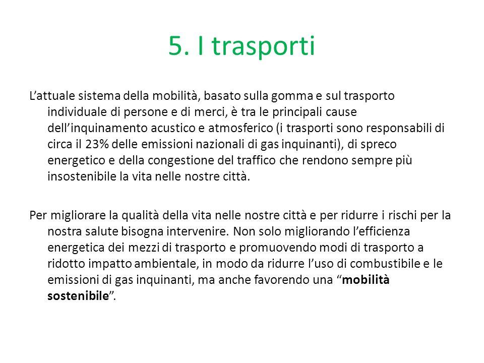 5. I trasporti Lattuale sistema della mobilità, basato sulla gomma e sul trasporto individuale di persone e di merci, è tra le principali cause dellin