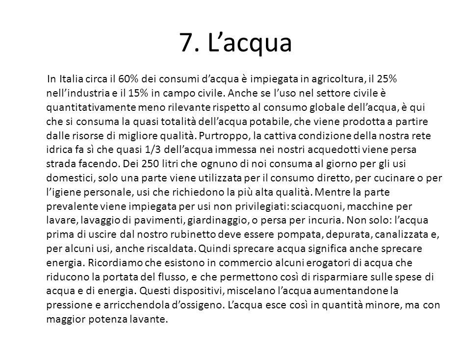 7. Lacqua In Italia circa il 60% dei consumi dacqua è impiegata in agricoltura, il 25% nellindustria e il 15% in campo civile. Anche se luso nel setto