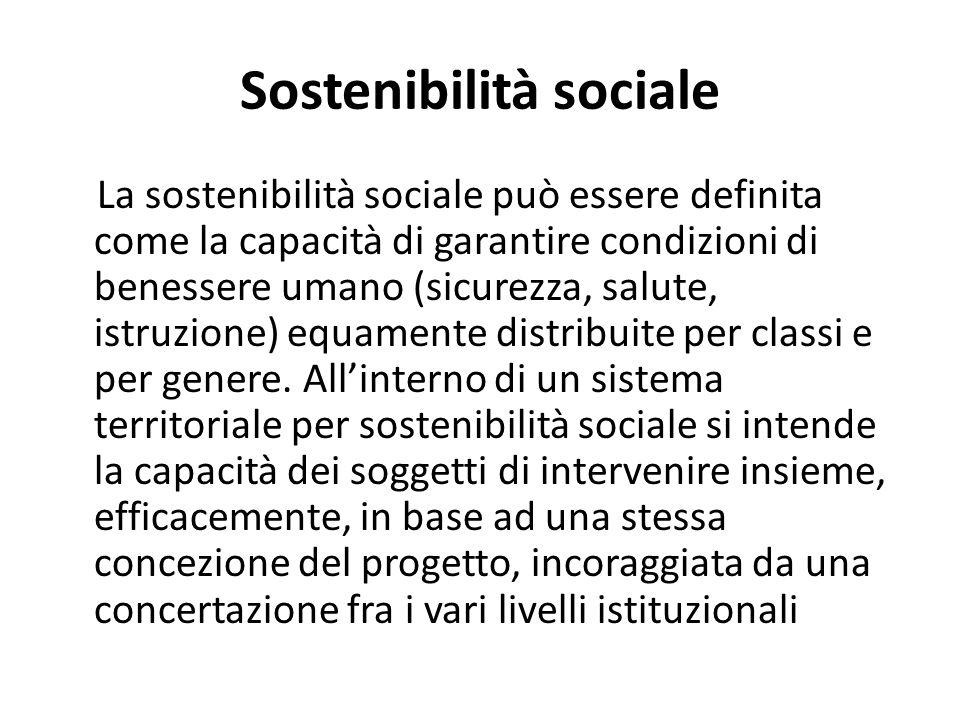 Sostenibilità sociale La sostenibilità sociale può essere definita come la capacità di garantire condizioni di benessere umano (sicurezza, salute, ist