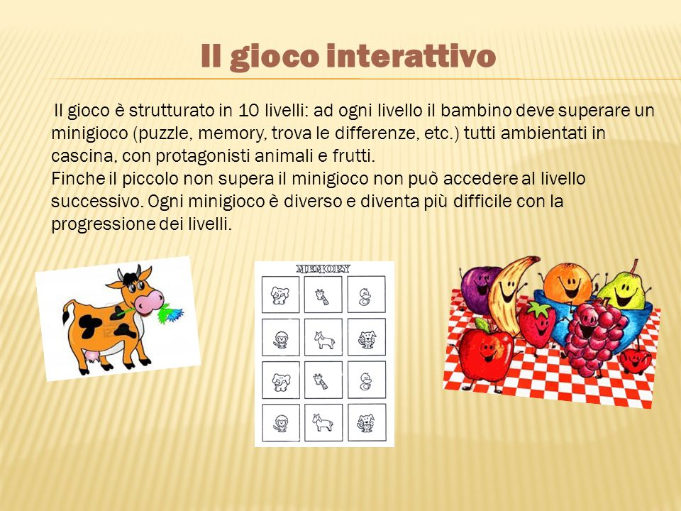 Il gioco è strutturato in 10 livelli: ad ogni livello il bambino deve superare un minigioco (puzzle, memory, trova le differenze, etc.) tutti ambientati in cascina, con protagonisti animali e frutti.