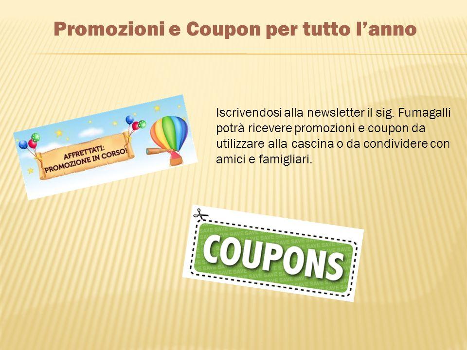 Promozioni e Coupon per tutto lanno Iscrivendosi alla newsletter il sig. Fumagalli potrà ricevere promozioni e coupon da utilizzare alla cascina o da