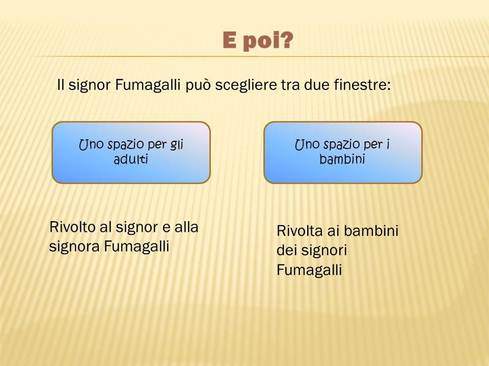 E poi? Il signor Fumagalli può scegliere tra due finestre: Uno spazio per gli adulti Uno spazio per i bambini Rivolto al signor e alla signora Fumagal