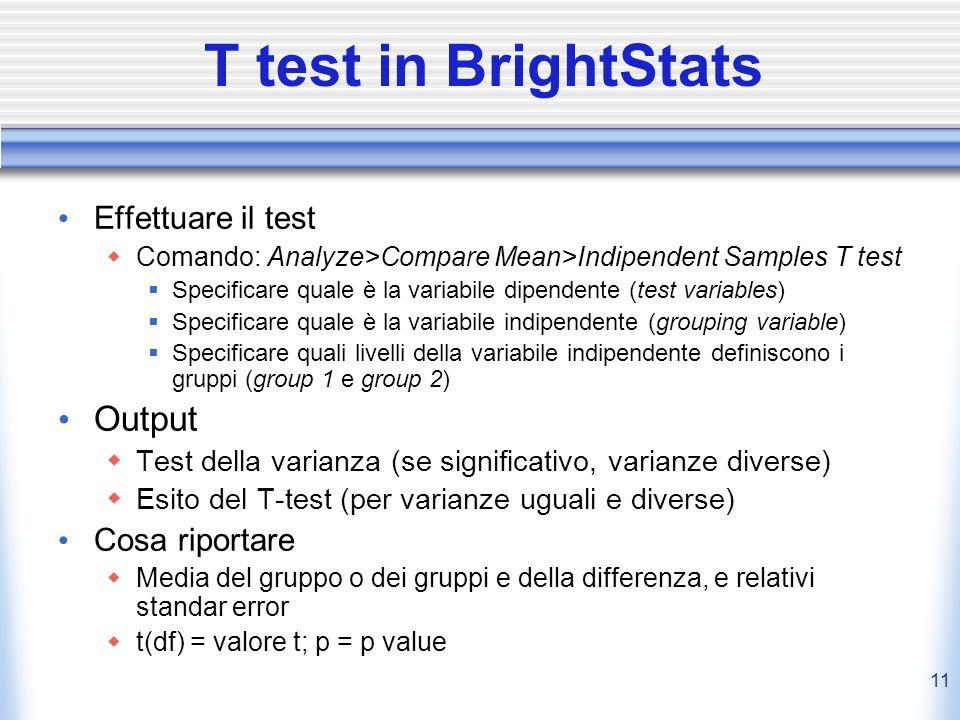 11 T test in BrightStats Effettuare il test Comando: Analyze>Compare Mean>Indipendent Samples T test Specificare quale è la variabile dipendente (test