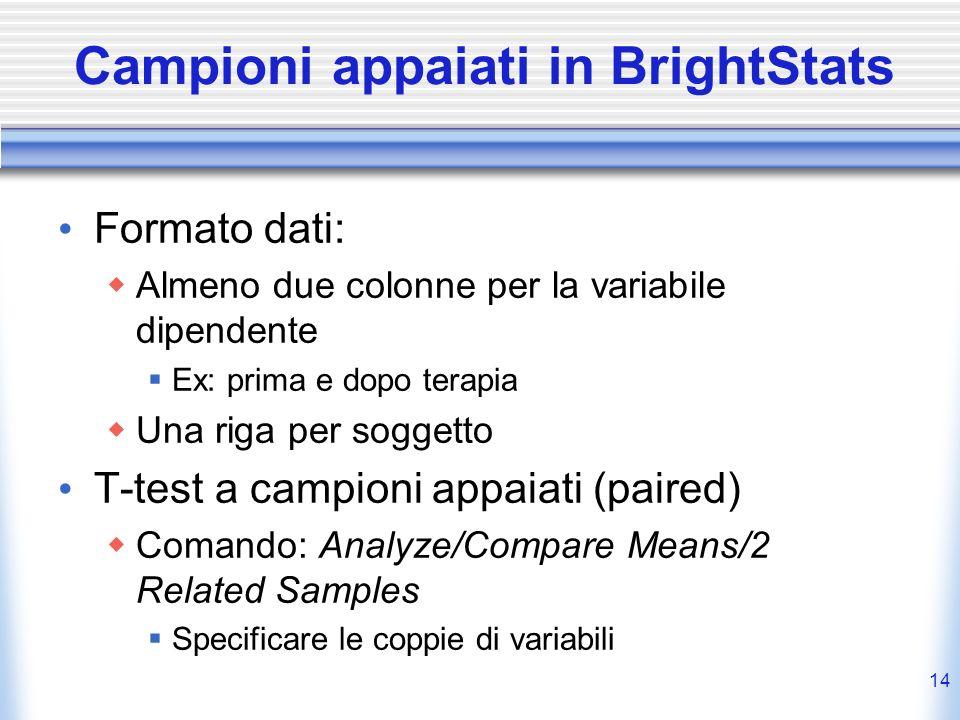 Campioni appaiati in BrightStats Formato dati: Almeno due colonne per la variabile dipendente Ex: prima e dopo terapia Una riga per soggetto T-test a