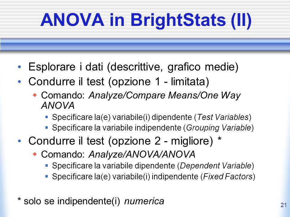 21 ANOVA in BrightStats (II) Esplorare i dati (descrittive, grafico medie) Condurre il test (opzione 1 - limitata) Comando: Analyze/Compare Means/One