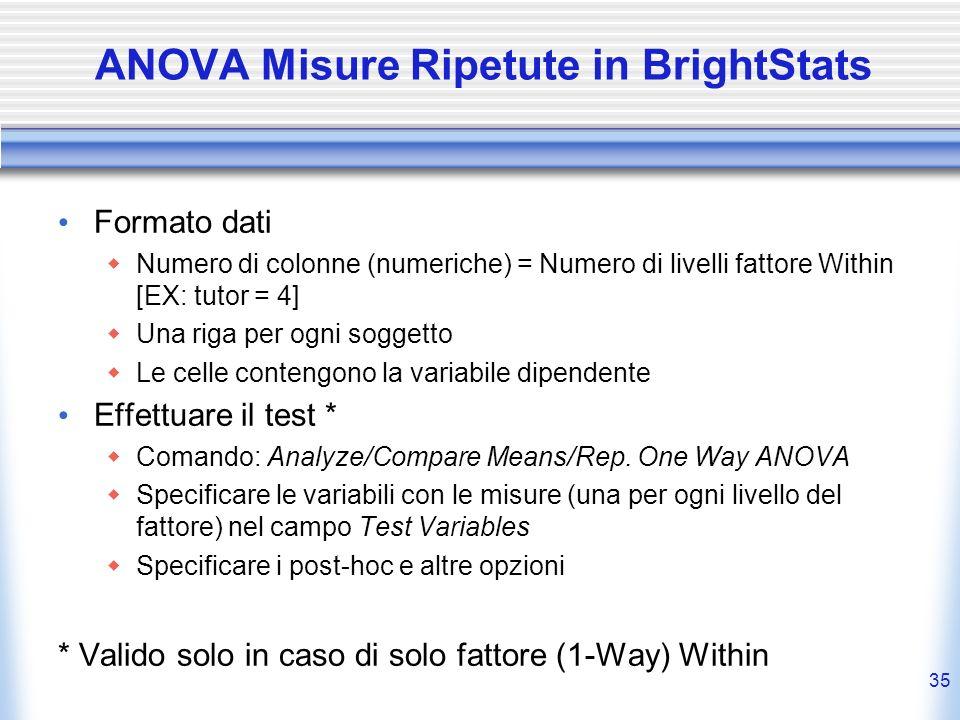 35 ANOVA Misure Ripetute in BrightStats Formato dati Numero di colonne (numeriche) = Numero di livelli fattore Within [EX: tutor = 4] Una riga per ogn