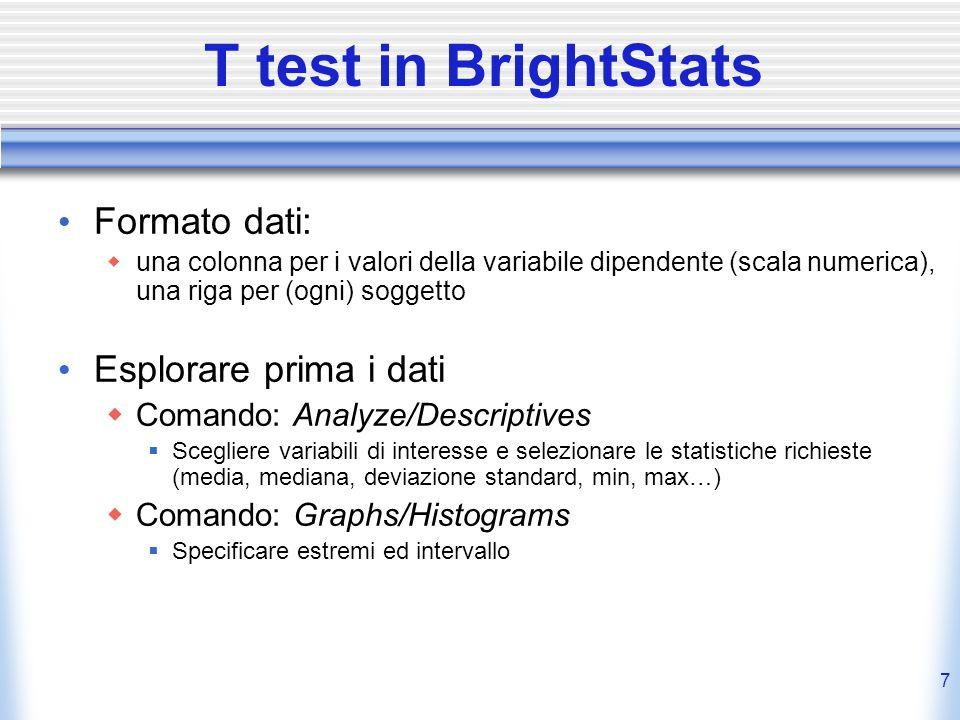 8 T test in BrightStats Effettuare il test Comando: Analyze/Compare Means/One Sample T test Specificare il valore contro cui testare la media del gruppo Output Valore di t; P value: probabilità di osservare il risultato per caso con H 0 vera (Test significativo se p 0.05) df: gradi di libertà del test (riportare insieme a t e p!)