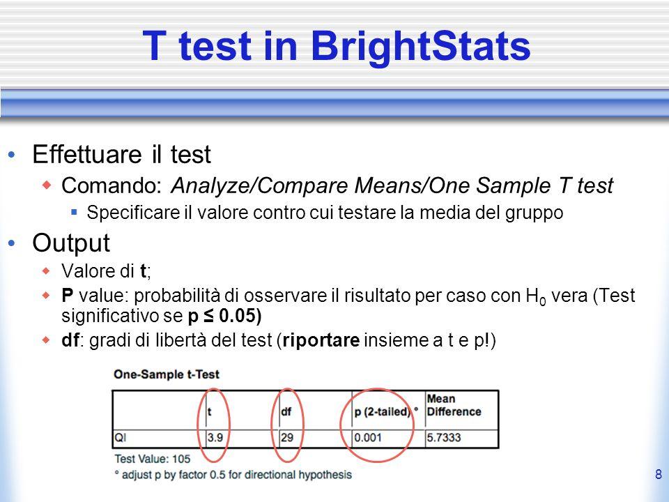 8 T test in BrightStats Effettuare il test Comando: Analyze/Compare Means/One Sample T test Specificare il valore contro cui testare la media del grup