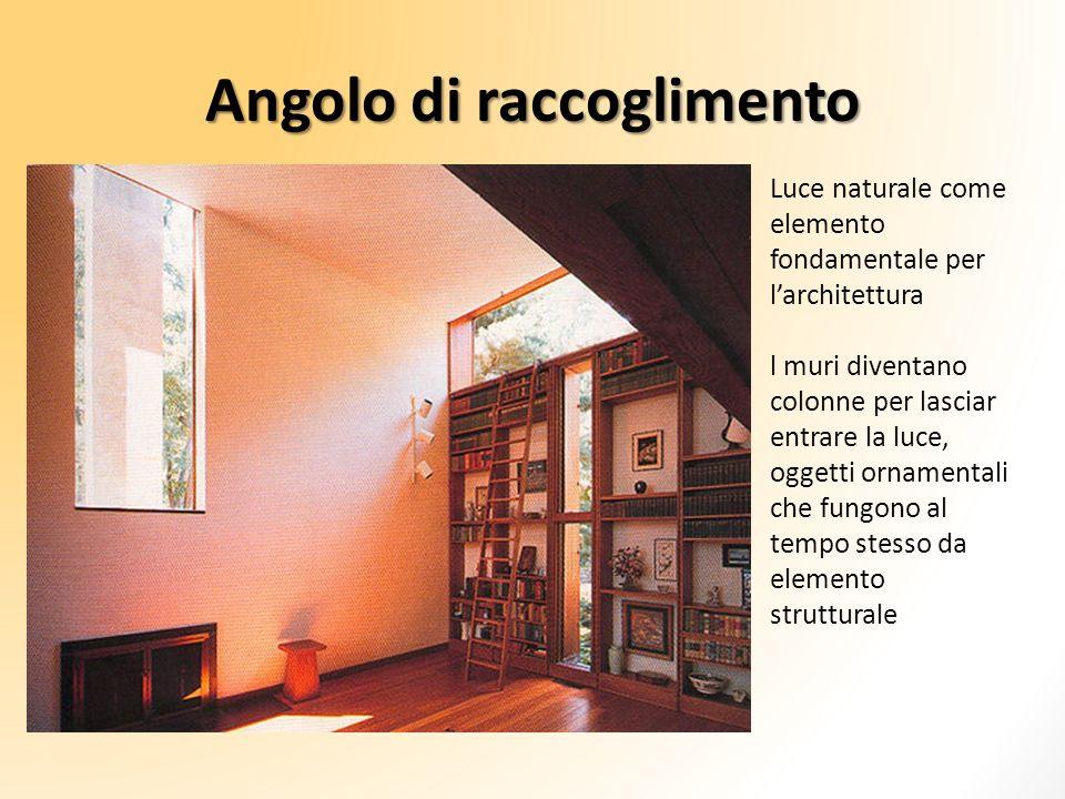 Angolo di raccoglimento Luce naturale come elemento fondamentale per larchitettura l muri diventano colonne per lasciar entrare la luce, oggetti ornam