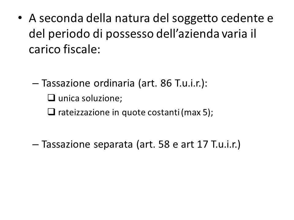 A seconda della natura del soggetto cedente e del periodo di possesso dellazienda varia il carico fiscale: – Tassazione ordinaria (art.