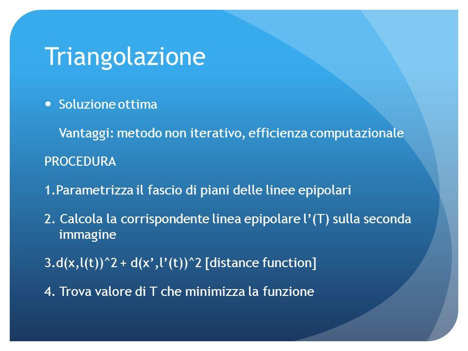 Triangolazione Permette di recuperare un punto nello spazio a partire dalle sue proiezioni su due o più viste x=PX, si risolve un sistema di equazioni