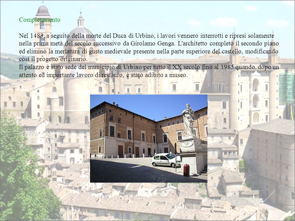 Completamento Nel 1483, a seguito della morte del Duca di Urbino, i lavori vennero interrotti e ripresi solamente nella prima metà del secolo successi