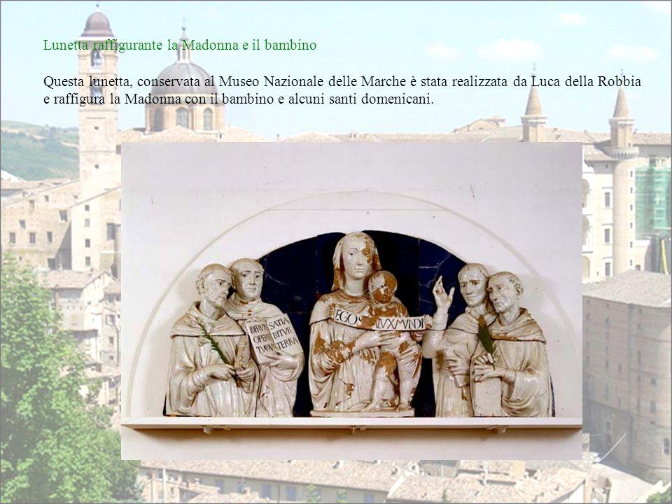 Lunetta raffigurante la Madonna e il bambino Questa lunetta, conservata al Museo Nazionale delle Marche è stata realizzata da Luca della Robbia e raffigura la Madonna con il bambino e alcuni santi domenicani.