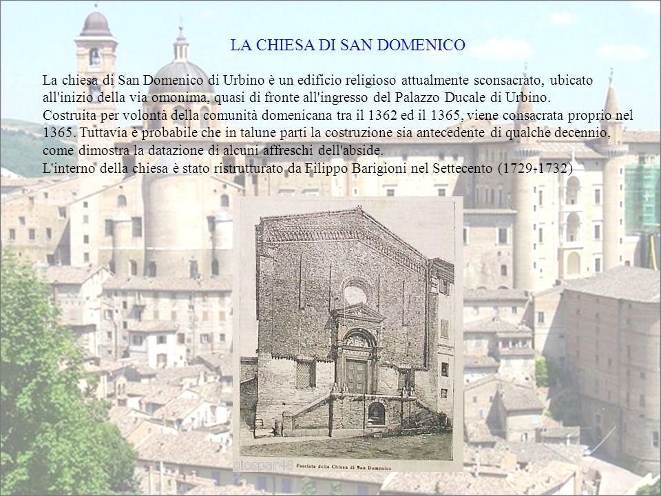 LA CHIESA DI SAN DOMENICO La chiesa di San Domenico di Urbino è un edificio religioso attualmente sconsacrato, ubicato all inizio della via omonima, quasi di fronte all ingresso del Palazzo Ducale di Urbino.