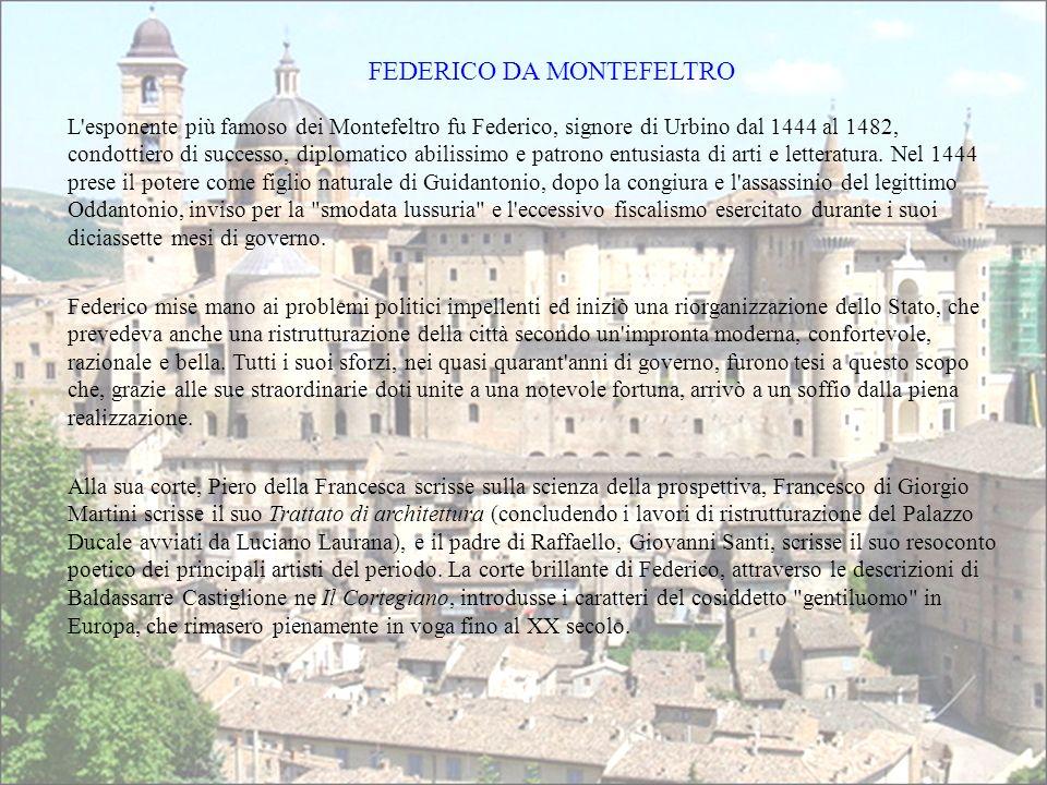 L esponente più famoso dei Montefeltro fu Federico, signore di Urbino dal 1444 al 1482, condottiero di successo, diplomatico abilissimo e patrono entusiasta di arti e letteratura.
