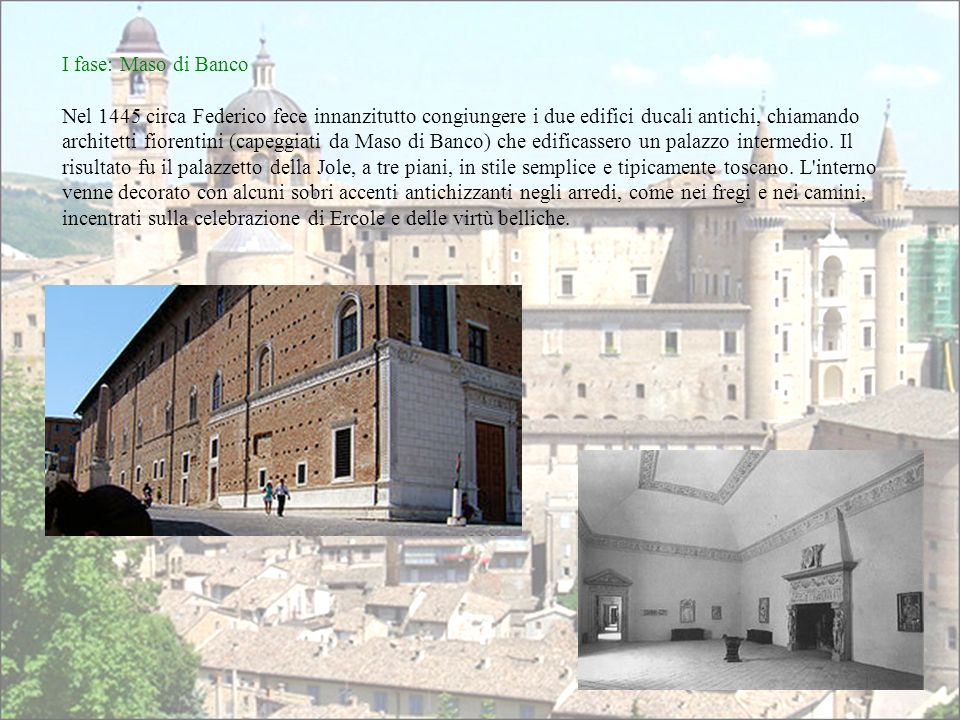 I fase: Maso di Banco Nel 1445 circa Federico fece innanzitutto congiungere i due edifici ducali antichi, chiamando architetti fiorentini (capeggiati