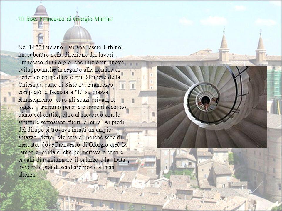 III fase: Francesco di Giorgio Martini Nel 1472 Luciano Laurana lasciò Urbino, ma subentrò nella direzione dei lavori Francesco di Giorgio, che iniziò