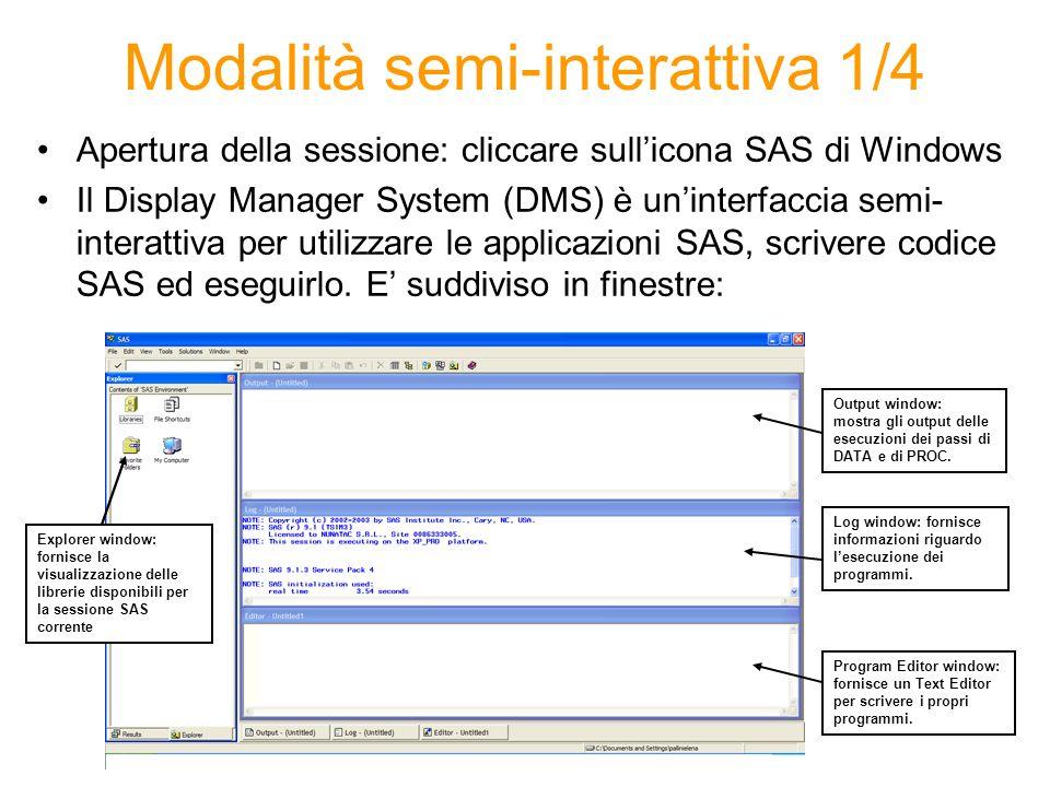 Modalità semi-interattiva 1/4 Apertura della sessione: cliccare sullicona SAS di Windows Il Display Manager System (DMS) è uninterfaccia semi- interattiva per utilizzare le applicazioni SAS, scrivere codice SAS ed eseguirlo.