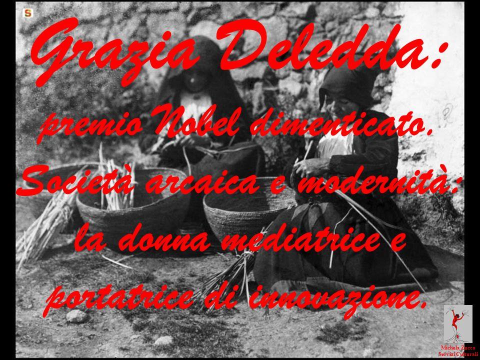 Grazia Deledda: premio Nobel dimenticato. Società arcaica e modernità: la donna mediatrice e portatrice di innovazione. Michela Zucca Servizi Cultural