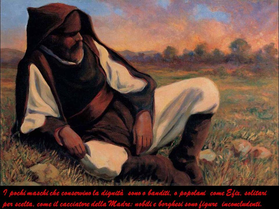 I pochi maschi che conservino la dignità sono o banditi, o popolani come Efix, solitari per scelta, come il cacciatore della Madre: nobili e borghesi