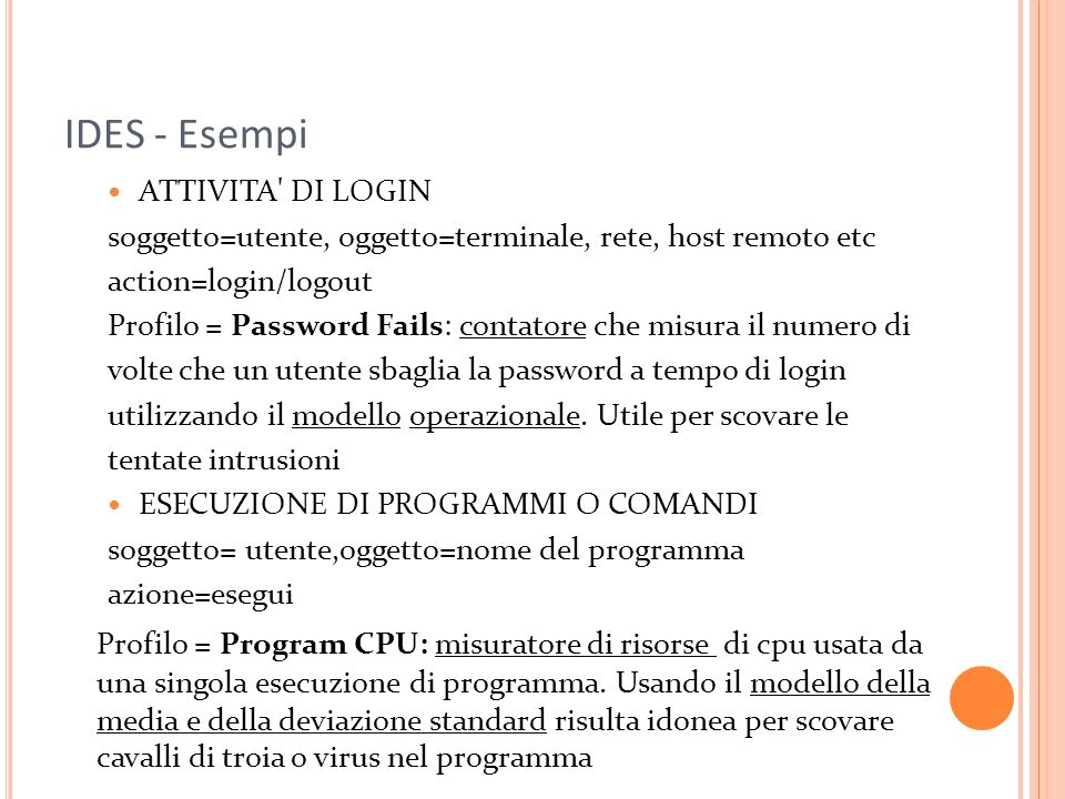 IDES - Esempi ATTIVITA' DI LOGIN soggetto=utente, oggetto=terminale, rete, host remoto etc action=login/logout Profilo = Password Fails: contatore che