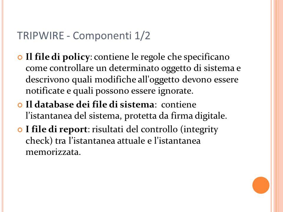 TRIPWIRE - Componenti 1/2 Il file di policy: contiene le regole che specificano come controllare un determinato oggetto di sistema e descrivono quali modifiche all oggetto devono essere notificate e quali possono essere ignorate.