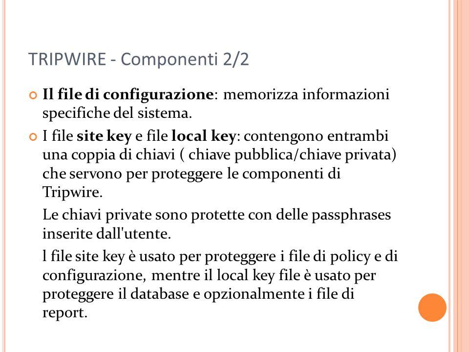 TRIPWIRE - Componenti 2/2 Il file di configurazione: memorizza informazioni specifiche del sistema. I file site key e file local key: contengono entra