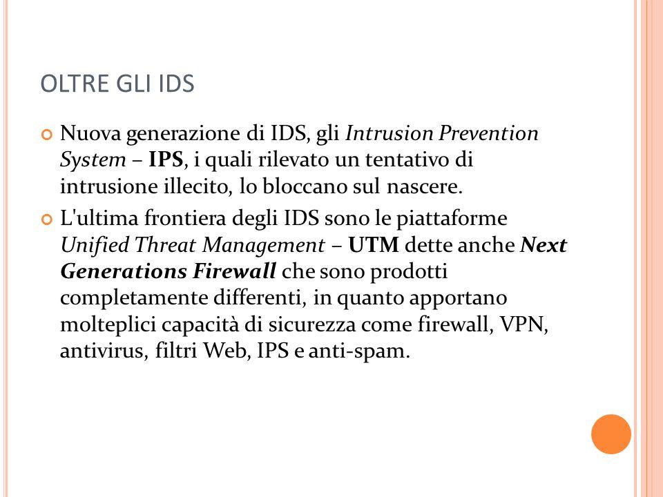 OLTRE GLI IDS Nuova generazione di IDS, gli Intrusion Prevention System – IPS, i quali rilevato un tentativo di intrusione illecito, lo bloccano sul nascere.