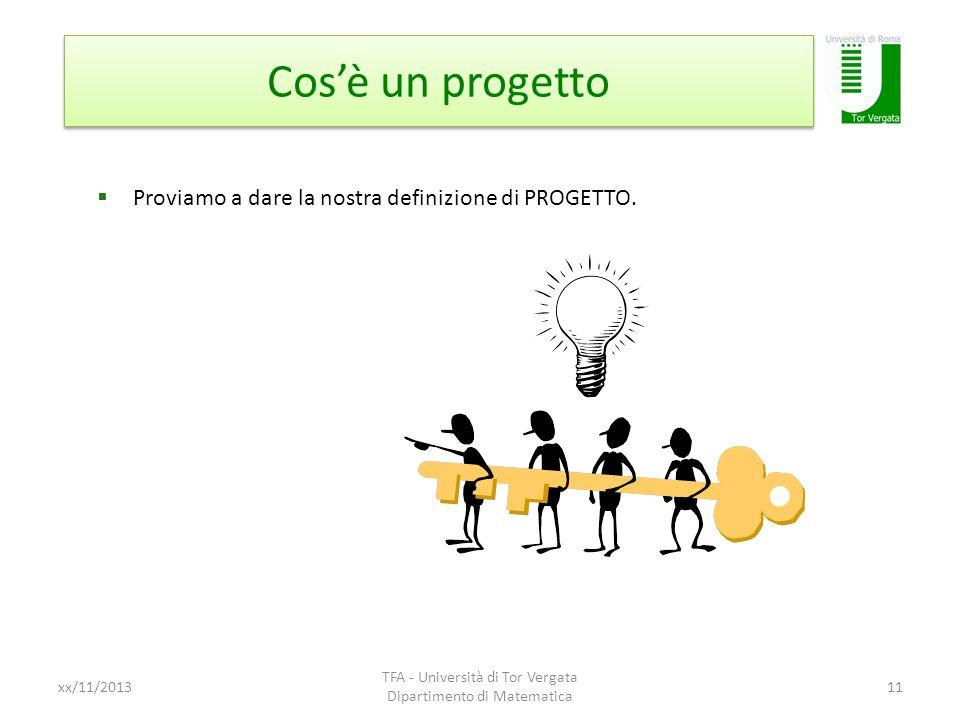 Cosè un progetto xx/11/2013 TFA - Università di Tor Vergata Dipartimento di Matematica 11 Proviamo a dare la nostra definizione di PROGETTO.
