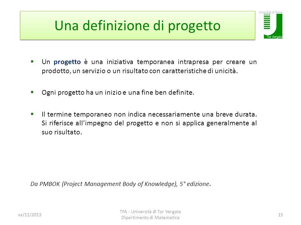 Una definizione di progetto xx/11/2013 TFA - Università di Tor Vergata Dipartimento di Matematica 15 Un progetto è una iniziativa temporanea intrapres