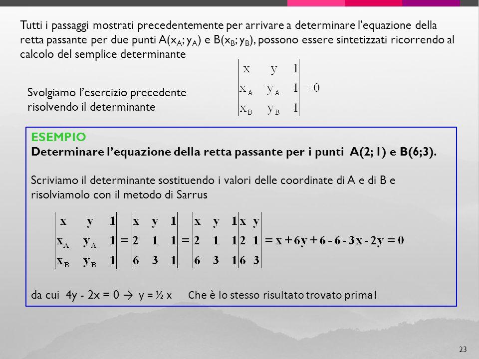 23 Tutti i passaggi mostrati precedentemente per arrivare a determinare lequazione della retta passante per due punti A(x A ; y A ) e B(x B ; y B ), possono essere sintetizzati ricorrendo al calcolo del semplice determinante Svolgiamo lesercizio precedente risolvendo il determinante ESEMPIO Determinare lequazione della retta passante per i punti A(2; 1) e B(6;3).