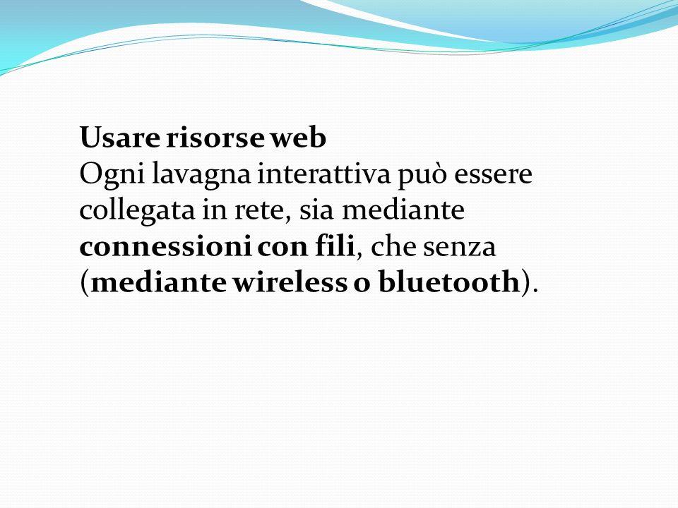Usare risorse web Ogni lavagna interattiva può essere collegata in rete, sia mediante connessioni con fili, che senza (mediante wireless o bluetooth).